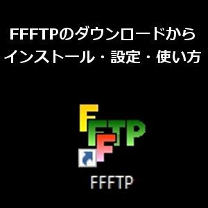 FFFTPのダウンロードからインストール手順の解説!設定と使い方