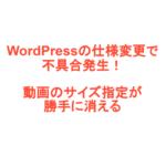 WordPressの仕様変更で不具合発生!動画のサイズ指定が勝手に消える